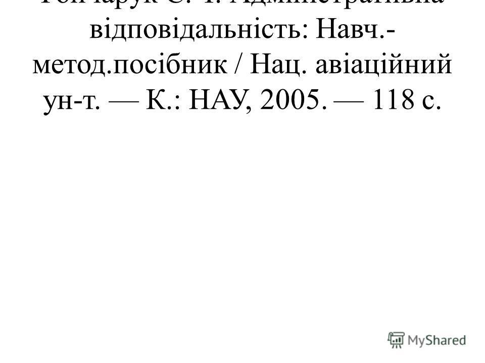 Гончарук С. Т. Адміністративна відповідальність: Навч.- метод.посібник / Нац. авіаційний ун-т. К.: НАУ, 2005. 118 с.