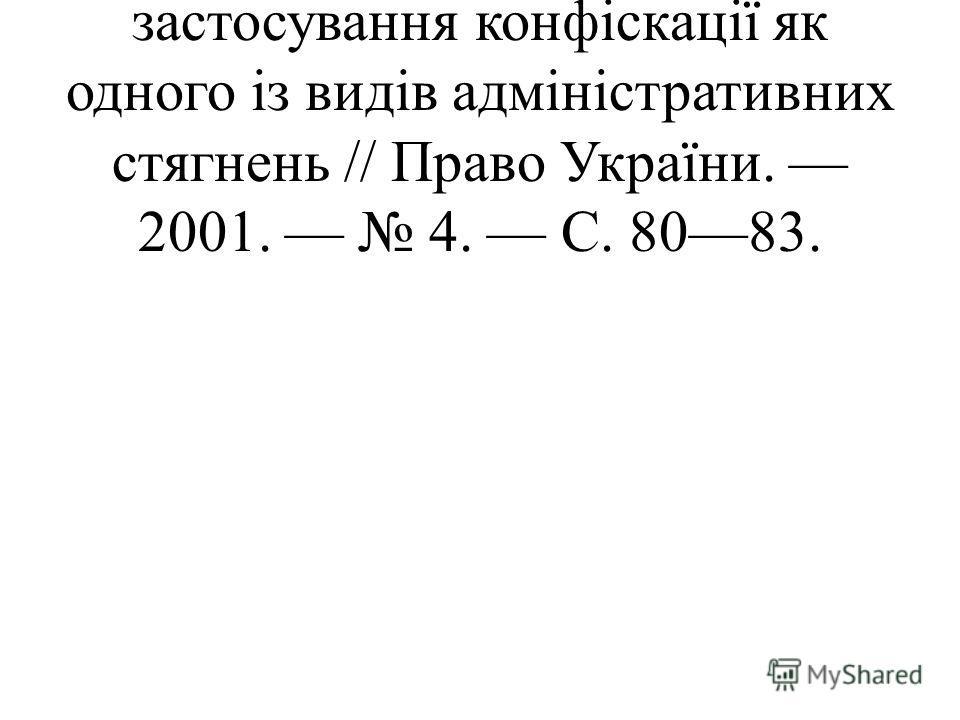Кізіма Н. Особливості застосування конфіскації як одного із видів адміністративних стягнень // Право України. 2001. 4. С. 8083.