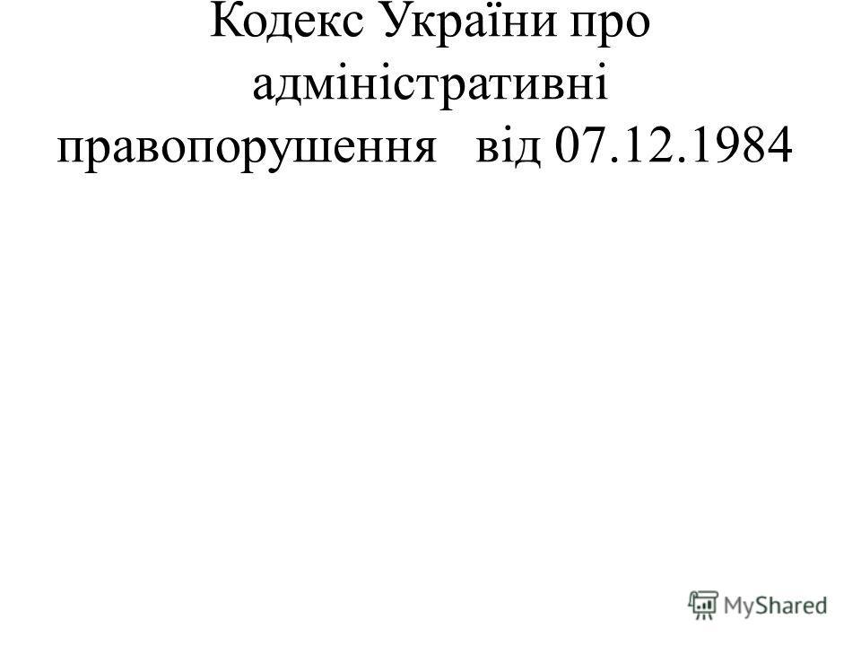 Кодекс України про адміністративні правопорушення від 07.12.1984