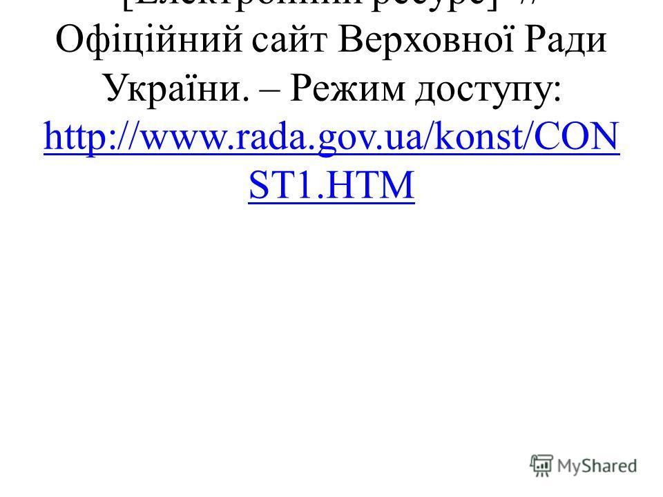 Конституція України. – [Електронний ресурс] // Офіційний сайт Верховної Ради України. – Режим доступу: http://www.rada.gov.ua/konst/CON ST1.HTM http://www.rada.gov.ua/konst/CON ST1.HTM