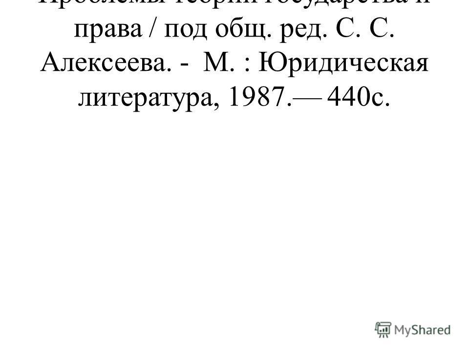 Проблемы теории государства и права / под общ. ред. С. С. Алексеева. - М. : Юридическая литература, 1987. 440с.