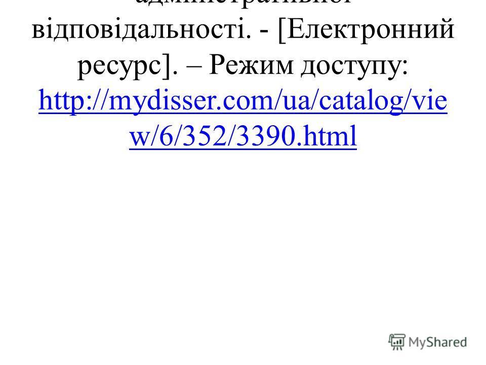 Соціально-правовий аспект адміністративної відповідальності. - [Електронний ресурс]. – Режим доступу: http://mydisser.com/ua/catalog/vie w/6/352/3390.html http://mydisser.com/ua/catalog/vie w/6/352/3390.html