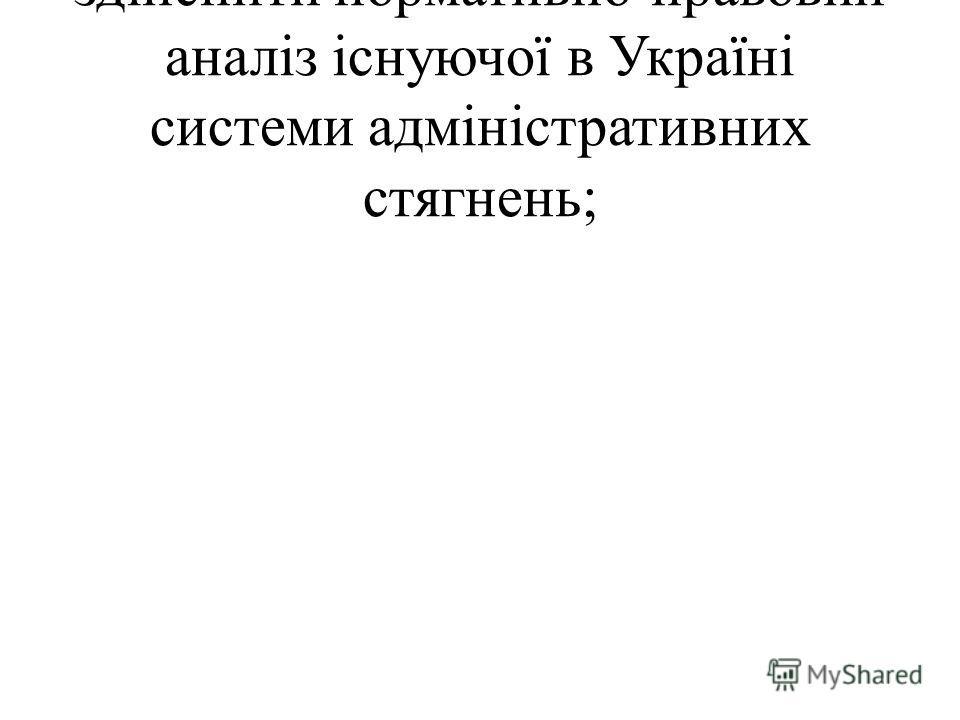 здійснити нормативно-правовий аналіз існуючої в Україні системи адміністративних стягнень;
