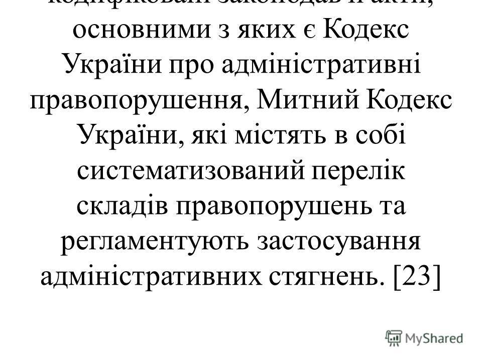 Серед правових актів, якими в тій чи іншій мірі регулюється питання застосування адміністративних стягнень, на першому місці стоять кодифіковані законодавчі акти, основними з яких є Кодекс України про адміністративні правопорушення, Митний Кодекс Укр