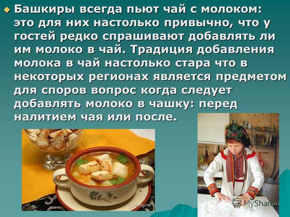Башкиры всегда пьют чай с молоком: это для них настолько привычно, что у гостей редко спрашивают добавлять ли им молоко в чай. Традиция добавления молока в чай настолько стара что в некоторых регионах является предметом для споров вопрос когда следуе