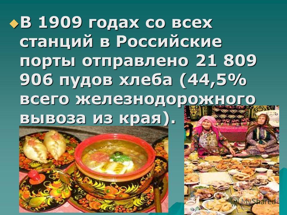 В 1909 годах со всех станций в Российские порты отправлено 21 809 906 пудов хлеба (44,5% всего железнодорожного вывоза из края). В 1909 годах со всех станций в Российские порты отправлено 21 809 906 пудов хлеба (44,5% всего железнодорожного вывоза из