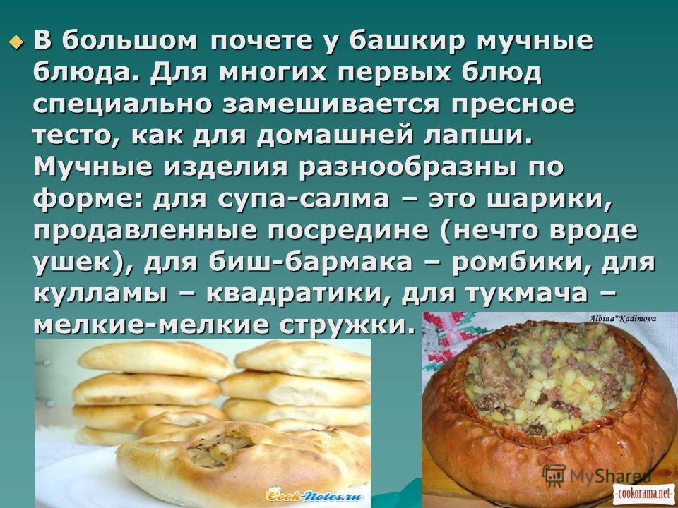 В большом почете у башкир мучные блюда. Для многих первых блюд специально замешивается пресное тесто, как для домашней лапши. Мучные изделия разнообразны по форме: для супа-салма – это шарики, продавленные посредине (нечто вроде ушек), для биш-бармак
