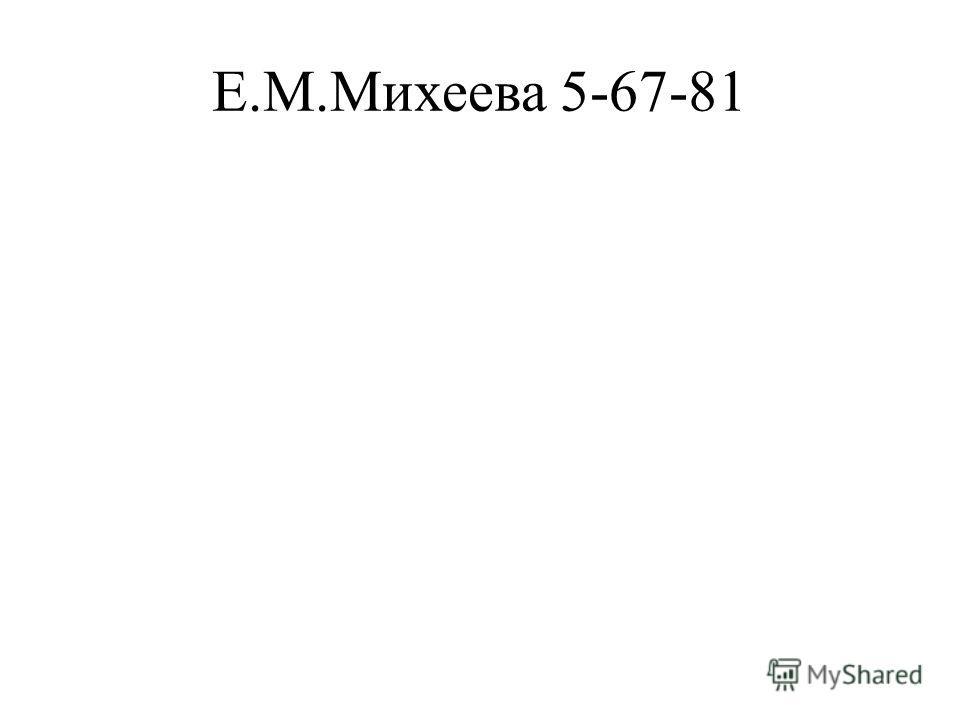Е.М.Михеева 5-67-81