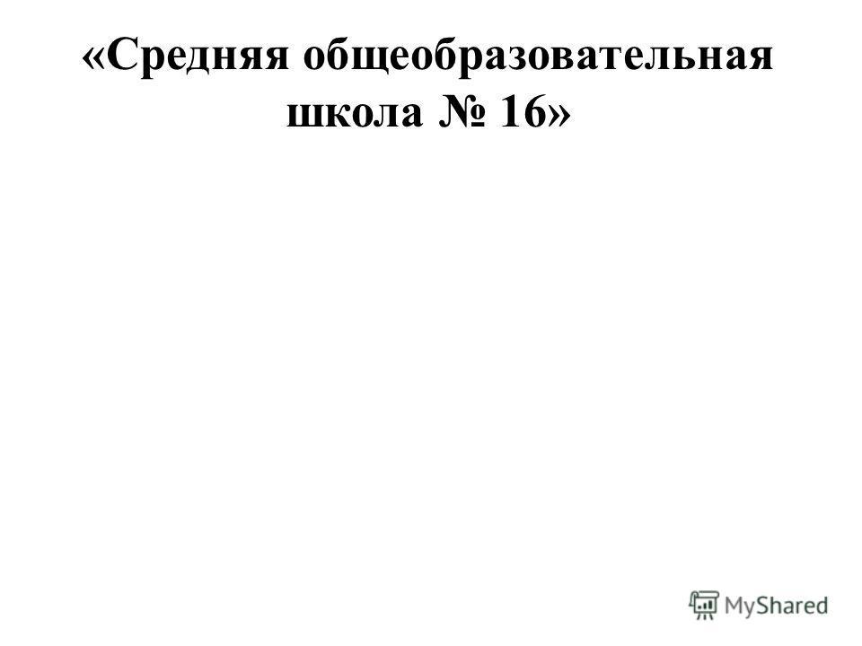 «Средняя общеобразовательная школа 16»