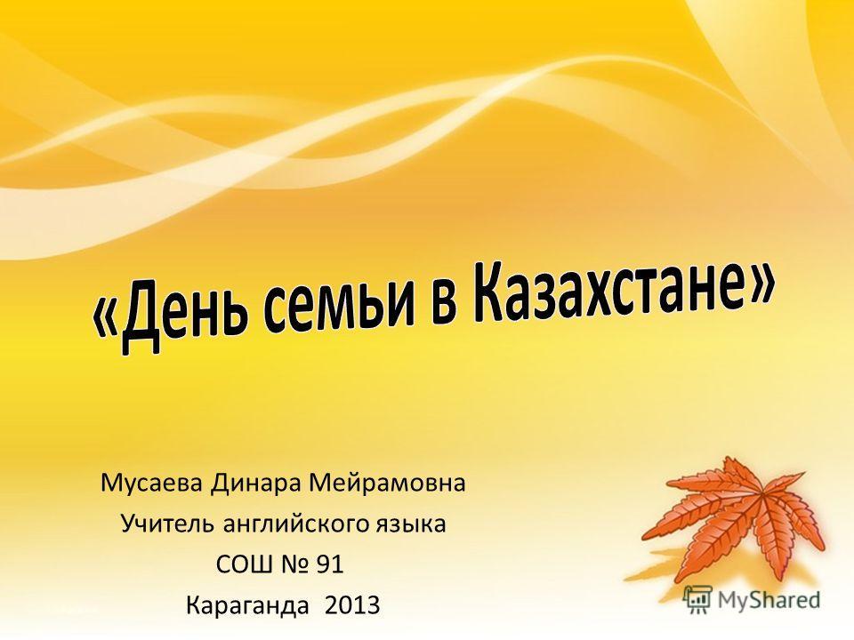 Мусаева Динара Мейрамовнa Учитель английского языка СОШ 91 Караганда 2013