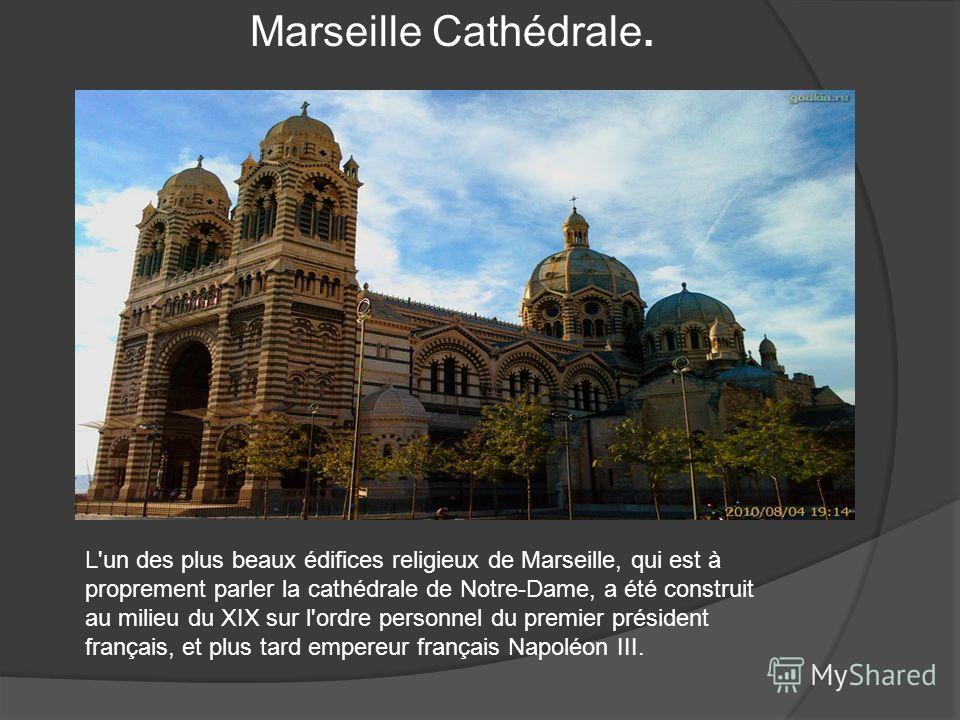 Marseille Cathédrale. L'un des plus beaux édifices religieux de Marseille, qui est à proprement parler la cathédrale de Notre-Dame, a été construit au milieu du XIX sur l'ordre personnel du premier président français, et plus tard empereur français N