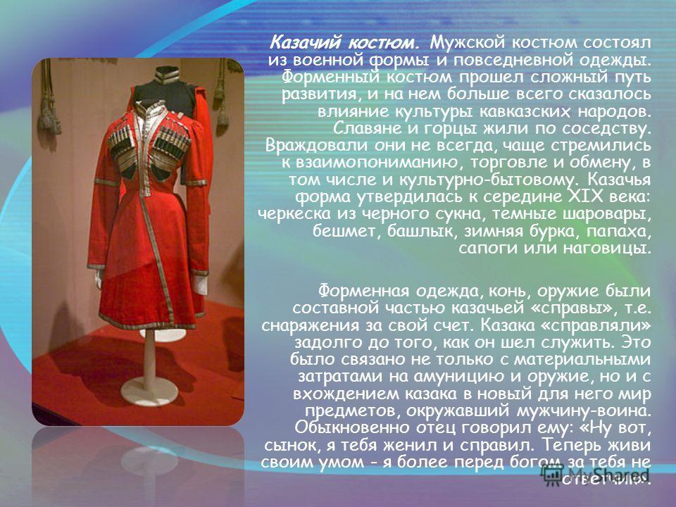 Казачий костюм. Мужской костюм состоял из военной формы и повседневной одежды. Форменный костюм прошел сложный путь развития, и на нем больше всего сказалось влияние культуры кавказских народов. Славяне и горцы жили по соседству. Враждовали они не вс