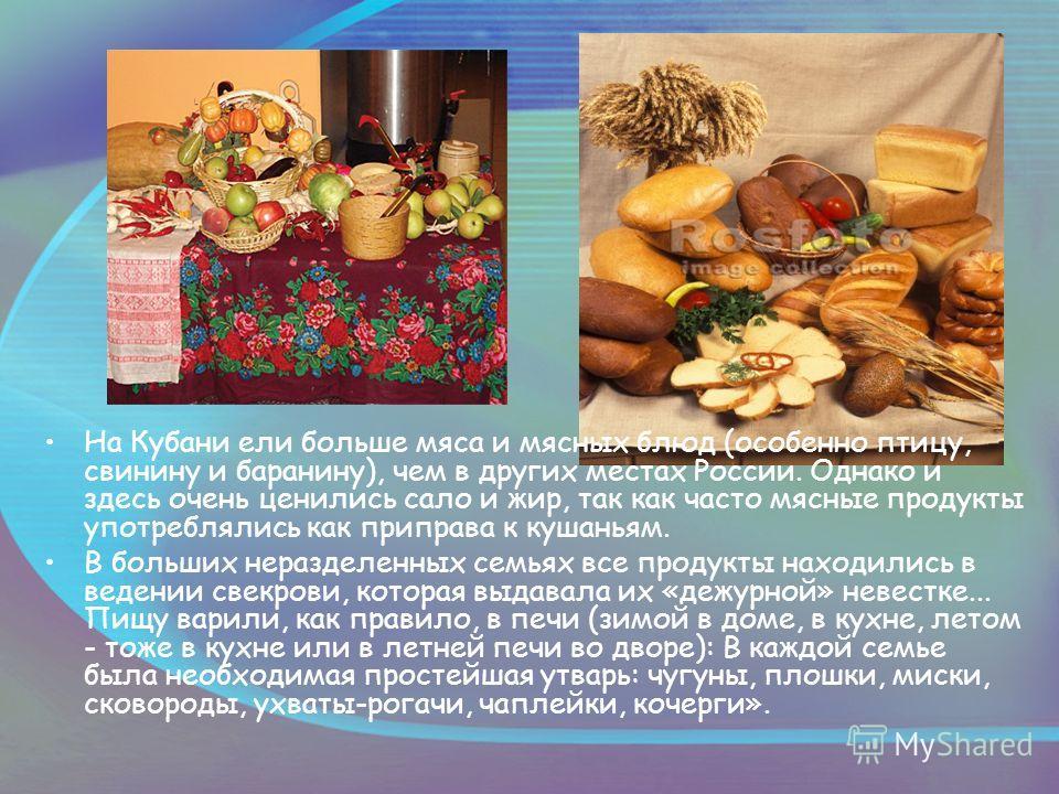 На Кубани ели больше мяса и мясных блюд (особенно птицу, свинину и баранину), чем в других местах России. Однако и здесь очень ценились сало и жир, так как часто мясные продукты употреблялись как приправа к кушаньям. В больших неразделенных семьях вс