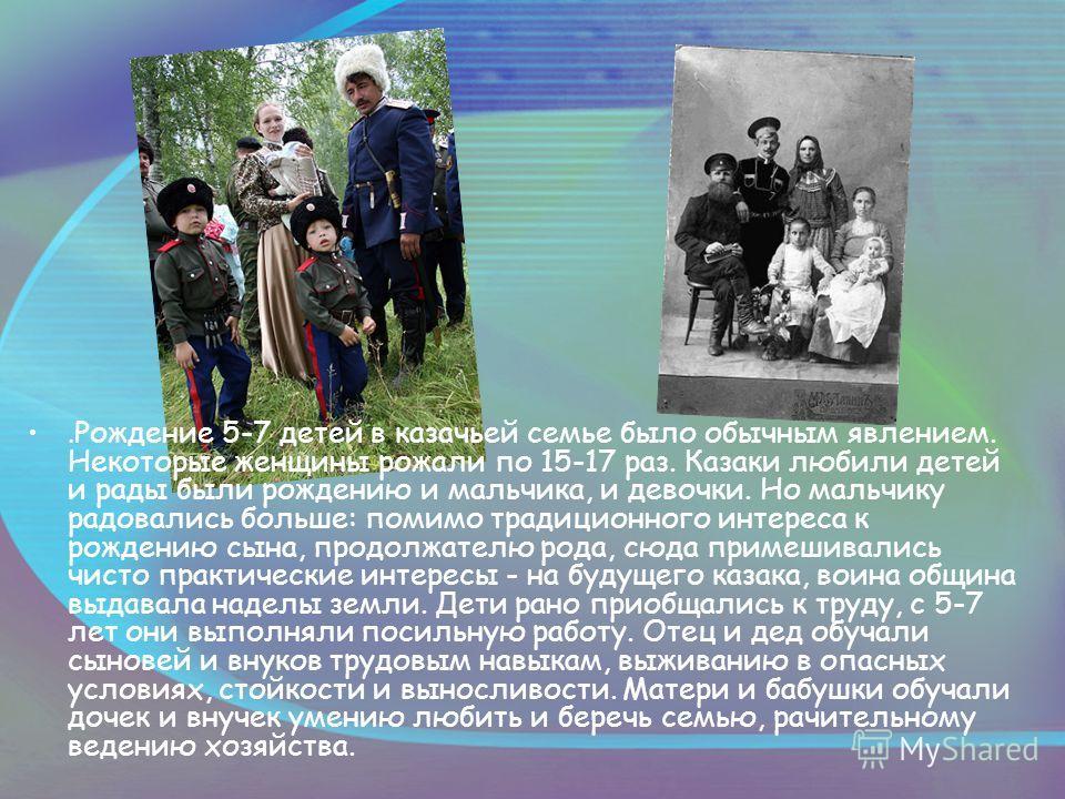 . Рождение 5-7 детей в казачьей семье было обычным явлением. Некоторые женщины рожали по 15-17 раз. Казаки любили детей и рады были рождению и мальчика, и девочки. Но мальчику радовались больше: помимо традиционного интереса к рождению сына, продолжа