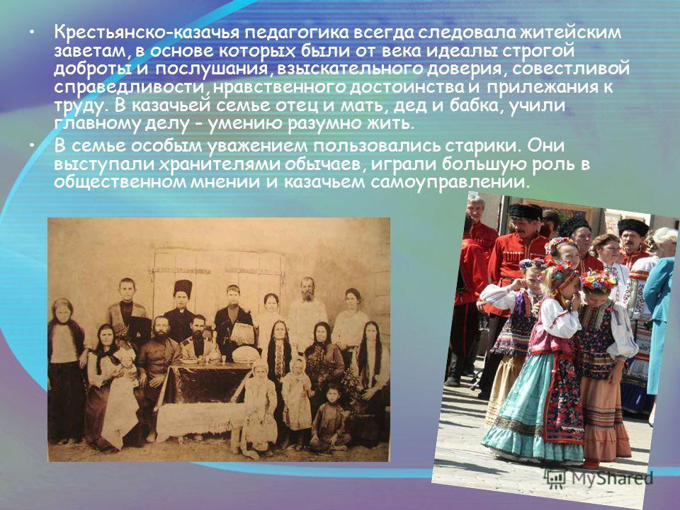 Крестьянско-казачья педагогика всегда следовала житейским заветам, в основе которых были от века идеалы строгой доброты и послушания, взыскательного доверия, совестливой справедливости, нравственного достоинства и прилежания к труду. В казачьей семье