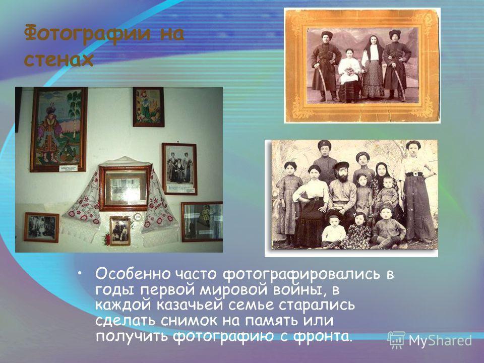 Фотографии на стенах Особенно часто фотографировались в годы первой мировой войны, в каждой казачьей семье старались сделать снимок на память или получить фотографию с фронта.