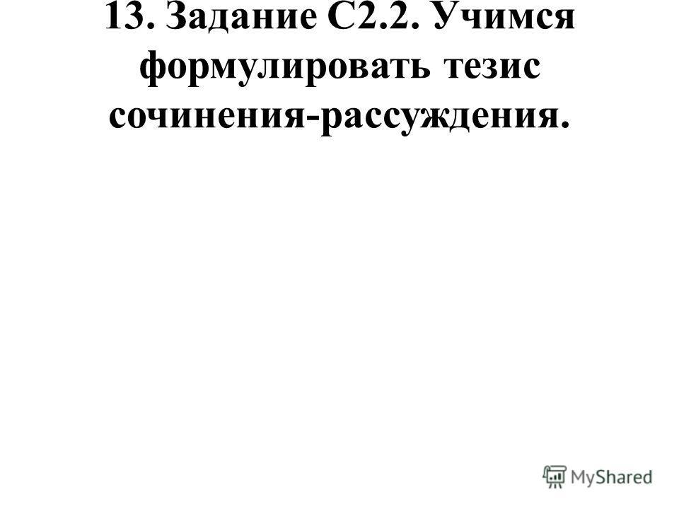 13. Задание С2.2. Учимся формулировать тезис сочинения-рассуждения.