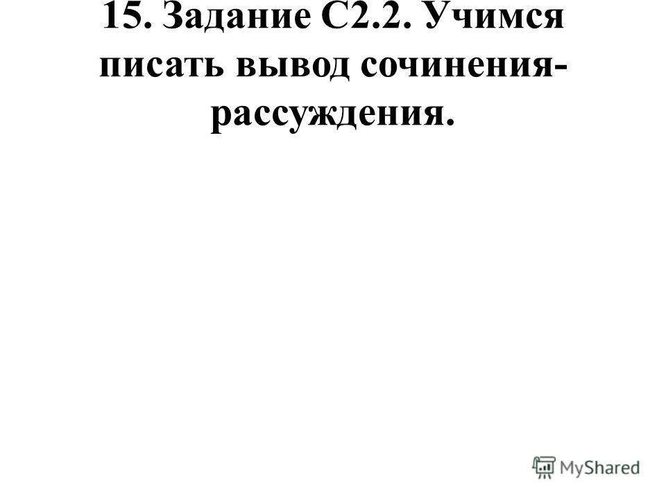15. Задание С2.2. Учимся писать вывод сочинения- рассуждения.