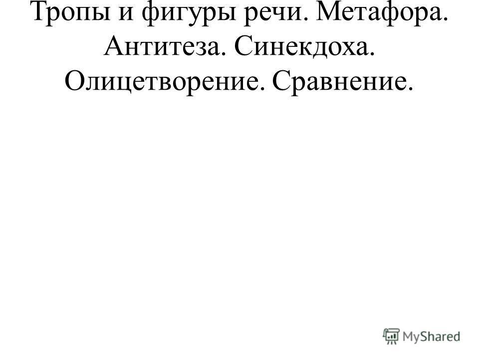 Тропы и фигуры речи. Метафора. Антитеза. Синекдоха. Олицетворение. Сравнение.
