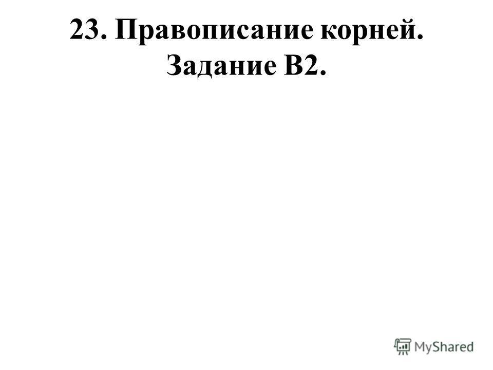 23. Правописание корней. Задание В2.