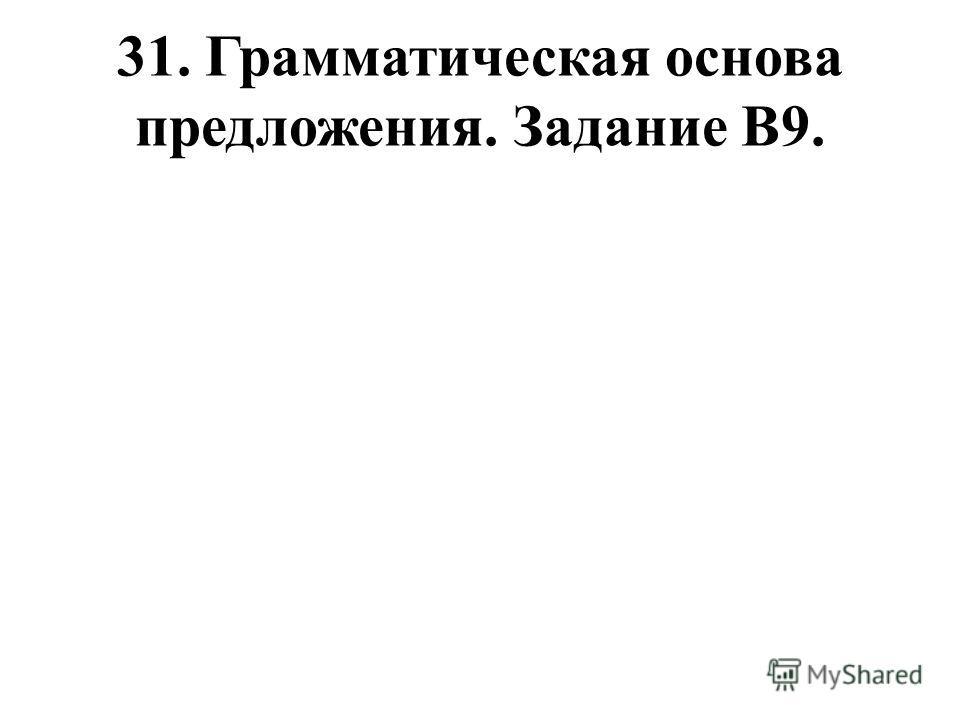 31. Грамматическая основа предложения. Задание В9.