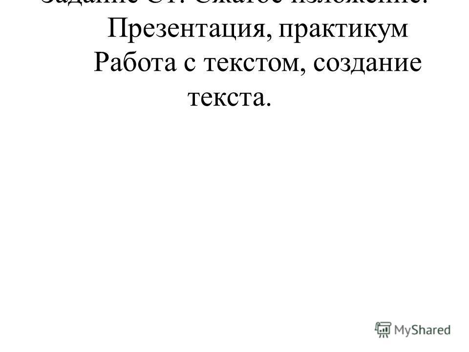 Задание С1. Сжатое изложение. Презентация, практикум Работа с текстом, создание текста.