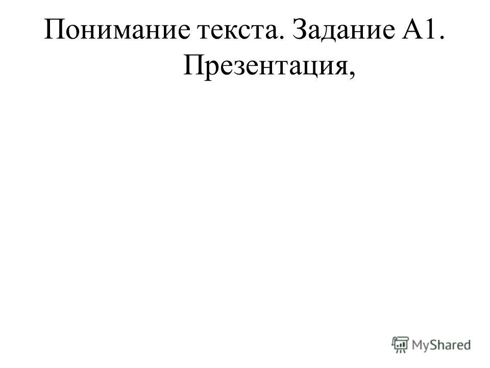 Понимание текста. Задание А1. Презентация,