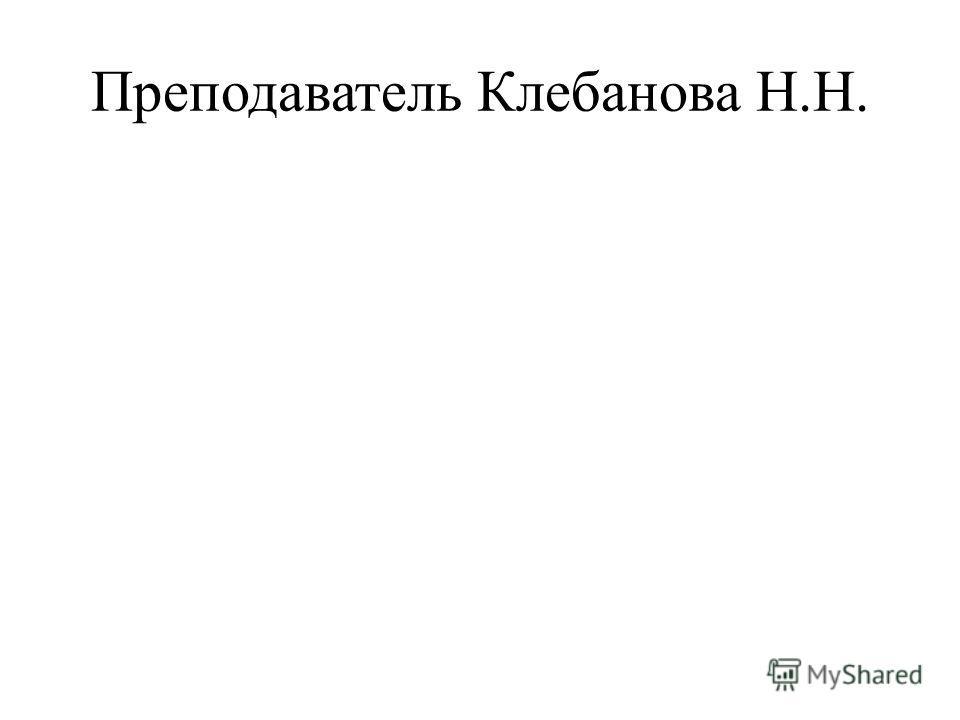 Преподаватель Клебанова Н.Н.