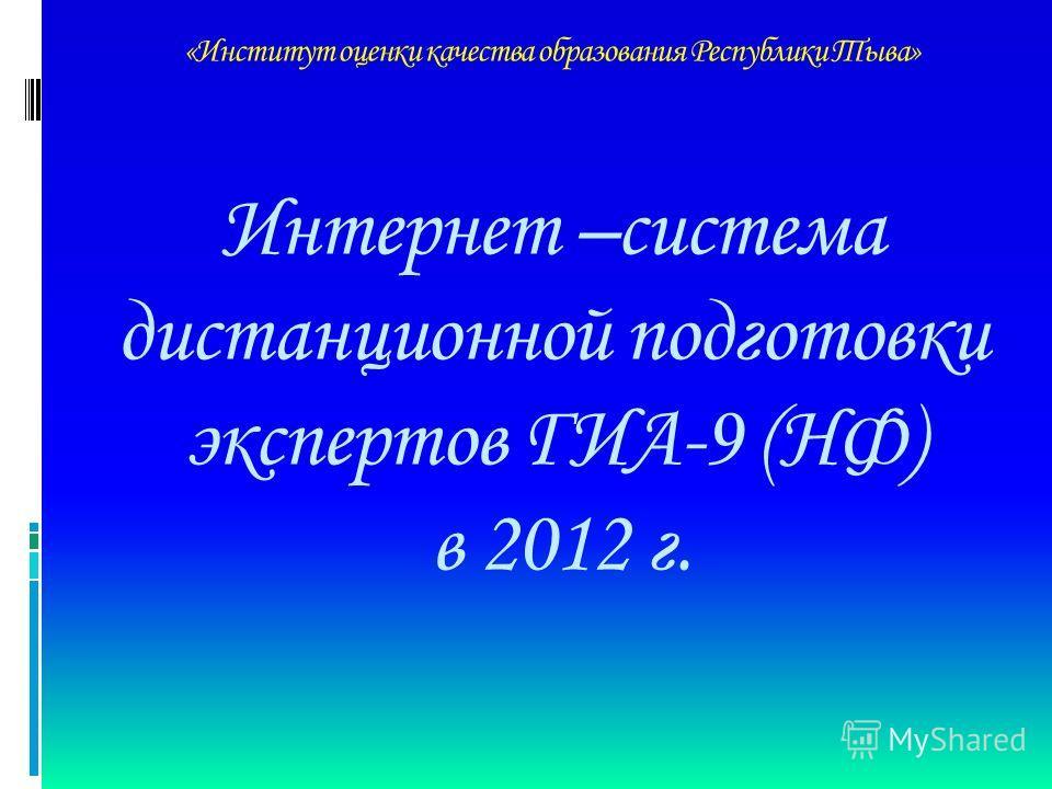 «Институт оценки качества образования Республики Тыва» Интернет –система дистанционной подготовки экспертов ГИА-9 (НФ) в 2012 г.