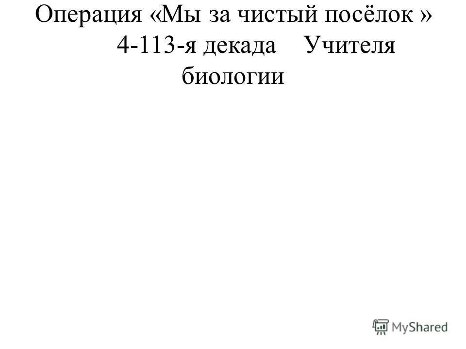 Операция «Мы за чистый посёлок » 4-113-я декадаУчителя биологии