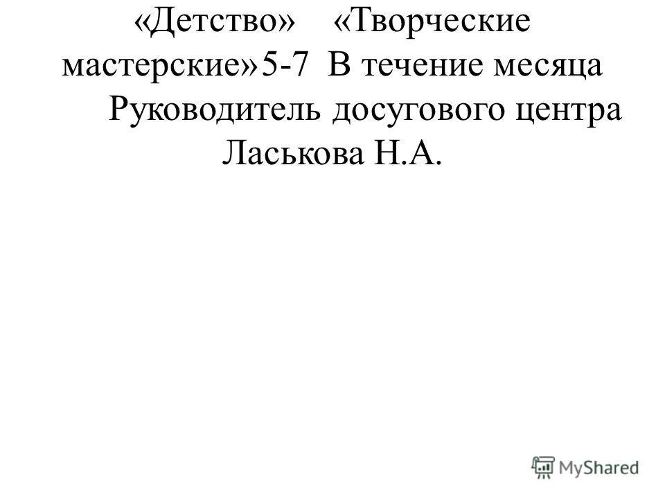 Деятельность Досугового центра «Детство»«Творческие мастерские»5-7В течение месяца Руководитель досугового центра Ласькова Н.А.