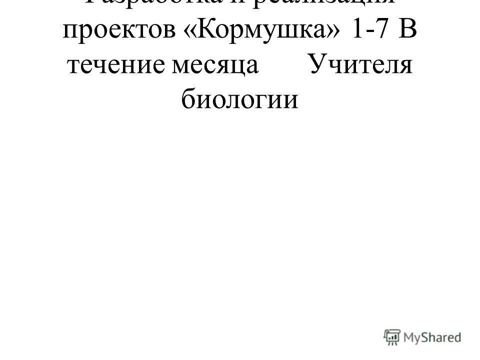Разработка и реализация проектов «Кормушка»1-7В течение месяцаУчителя биологии