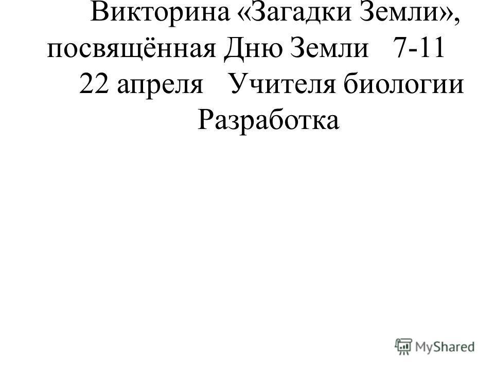 Формы работы с классом Викторина «Загадки Земли», посвящённая Дню Земли7-11 22 апреляУчителя биологии Разработка