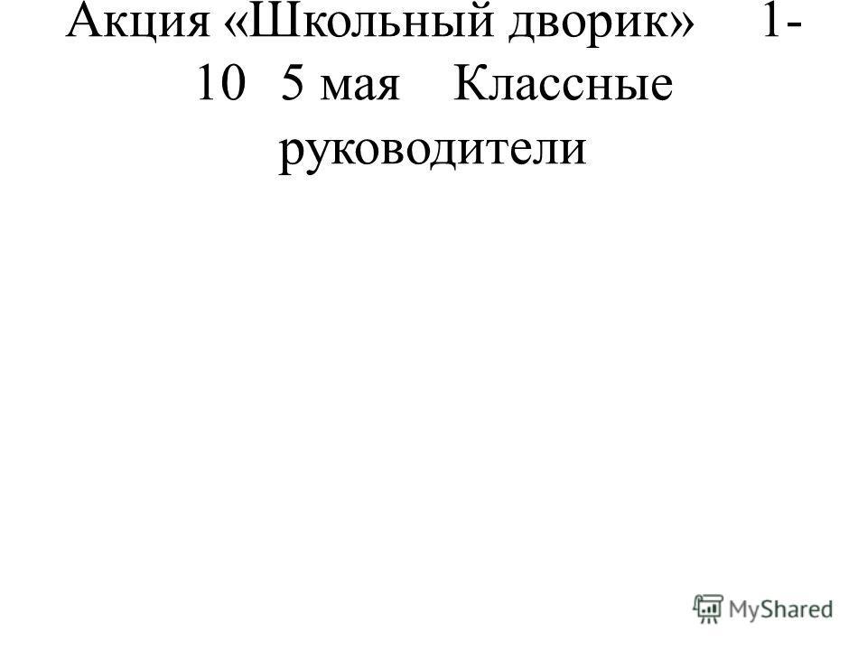 Акция «Школьный дворик»1- 105 маяКлассные руководители