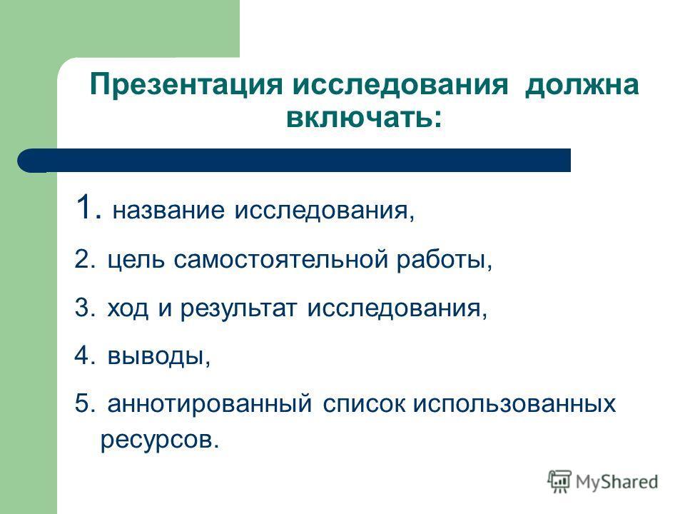 1. название исследования, 2. цель самостоятельной работы, 3. ход и результат исследования, 4. выводы, 5. аннотированный список использованных ресурсов. Презентация исследования должна включать: