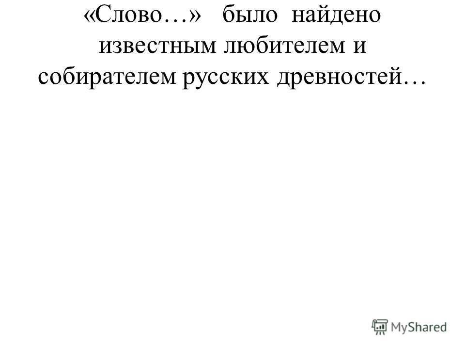 «Слово…» было найдено известным любителем и собирателем русских древностей…