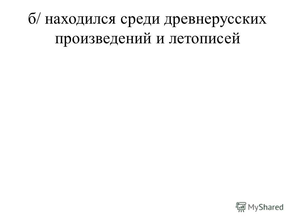б/ находился среди древнерусских произведений и летописей
