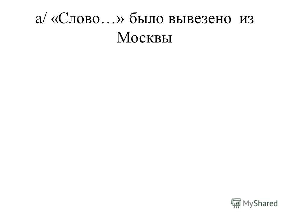 а/ «Слово…» было вывезено из Москвы