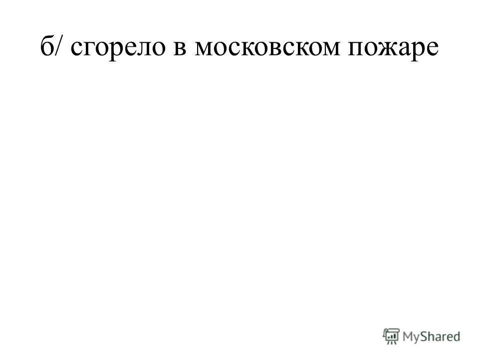 б/ сгорело в московском пожаре