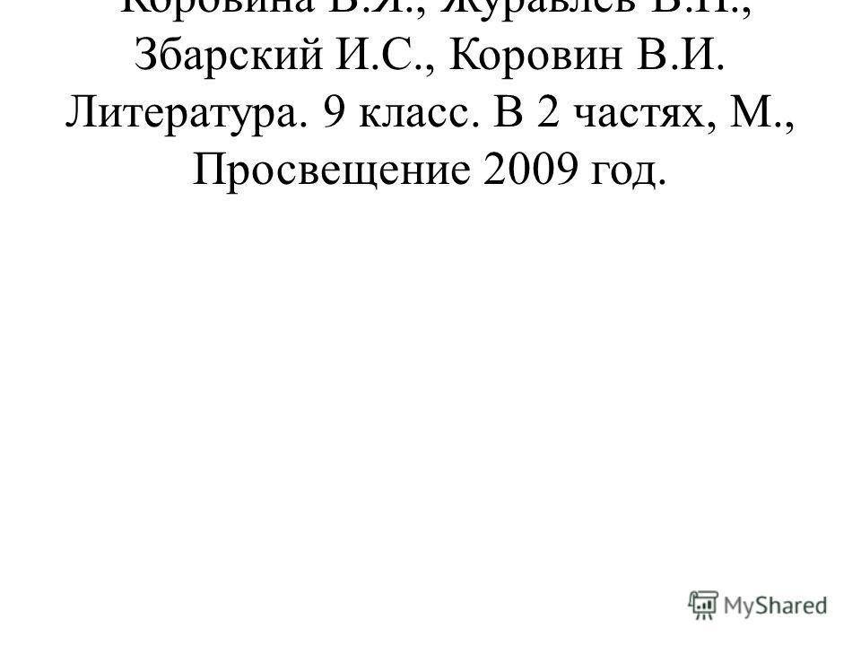 Коровина В.Я., Журавлев В.П., Збарский И.С., Коровин В.И. Литература. 9 класс. В 2 частях, М., Просвещение 2009 год.