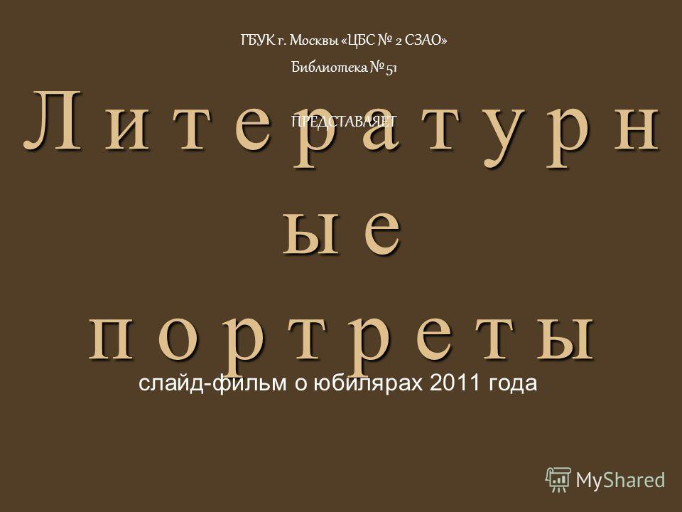 Л и т е р а т у р н ы е п о р т р е т ы слайд-фильм о юбилярах 2011 года ГБУК г. Москвы «ЦБС 2 СЗАО» Библиотека 51 ПРЕДСТАВЛЯЕТ