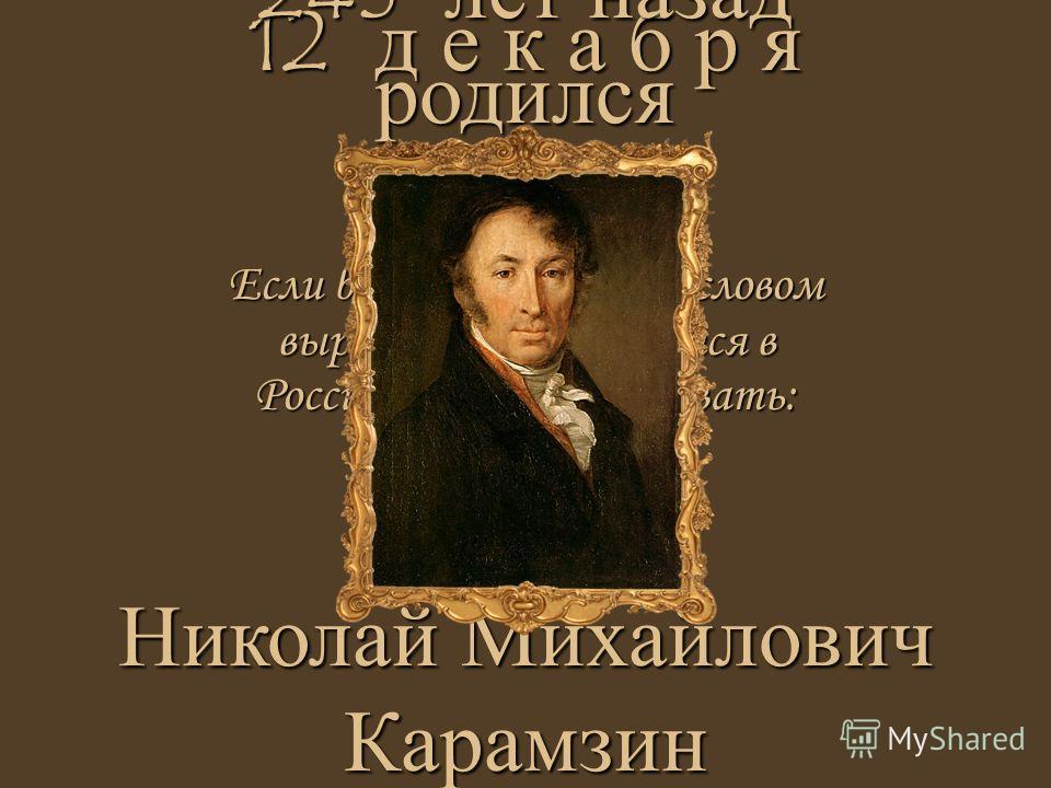 Если б захотеть одним словом выразить, что делается в России, то следует сказать: воруют! 12 д е к а б р я Николай Михайлович Карамзин 245 лет назад родился
