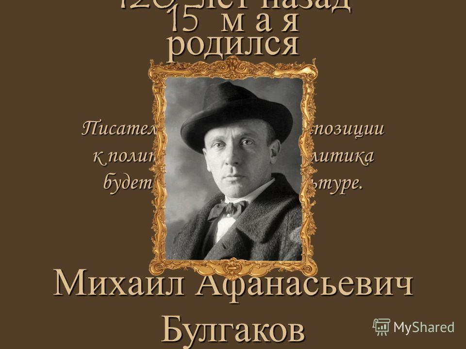 Писатель всегда будет в оппозиции к политике, пока сама политика будет в оппозиции к культуре. 15 м а я Михаил Афанасьевич Булгаков 120 лет назад родился
