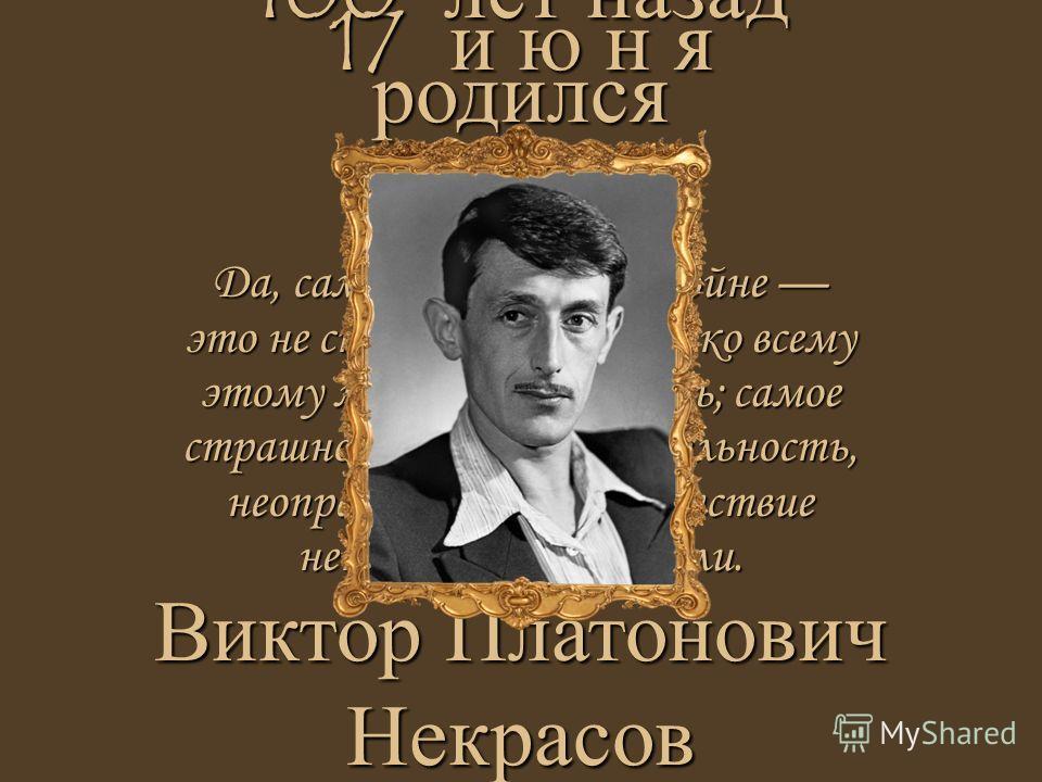 Да, самое страшное на войне это не снаряды, не бомбы, ко всему этому можно привыкнуть; самое страшное это бездеятельность, неопределённость, отсутствие непосредственной цели. 17 и ю н я Виктор Платонович Некрасов 100 лет назад родился