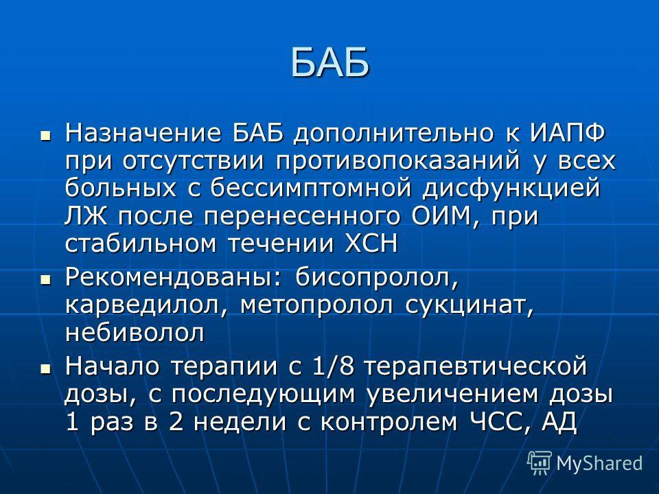 БАБ Назначение БАБ дополнительно к ИАПФ при отсутствии противопоказаний у всех больных с бессимптомной дисфункцией ЛЖ после перенесенного ОИМ, при стабильном течении ХСН Назначение БАБ дополнительно к ИАПФ при отсутствии противопоказаний у всех больн