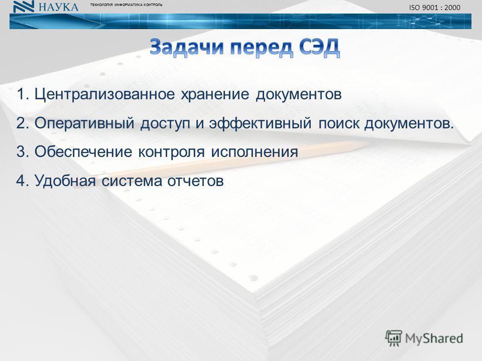 ТЕХНОЛОГИЯ ИНФОРМАТИКА КОНТРОЛЬ ISO 9001 : 2000 1.Централизованное хранение документов 2.Оперативный доступ и эффективный поиск документов. 3.Обеспечение контроля исполнения 4.Удобная система отчетов
