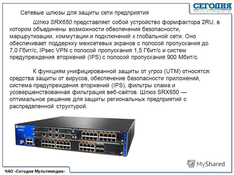 Шлюз SRX650 представляет собой устройство формфактора 2RU, в котором объединены возможности обеспечения безопасности, маршрутизации, коммутации и подключений к глобальной сети. Оно обеспечивает поддержку межсетевых экранов с полосой пропускания до 7,