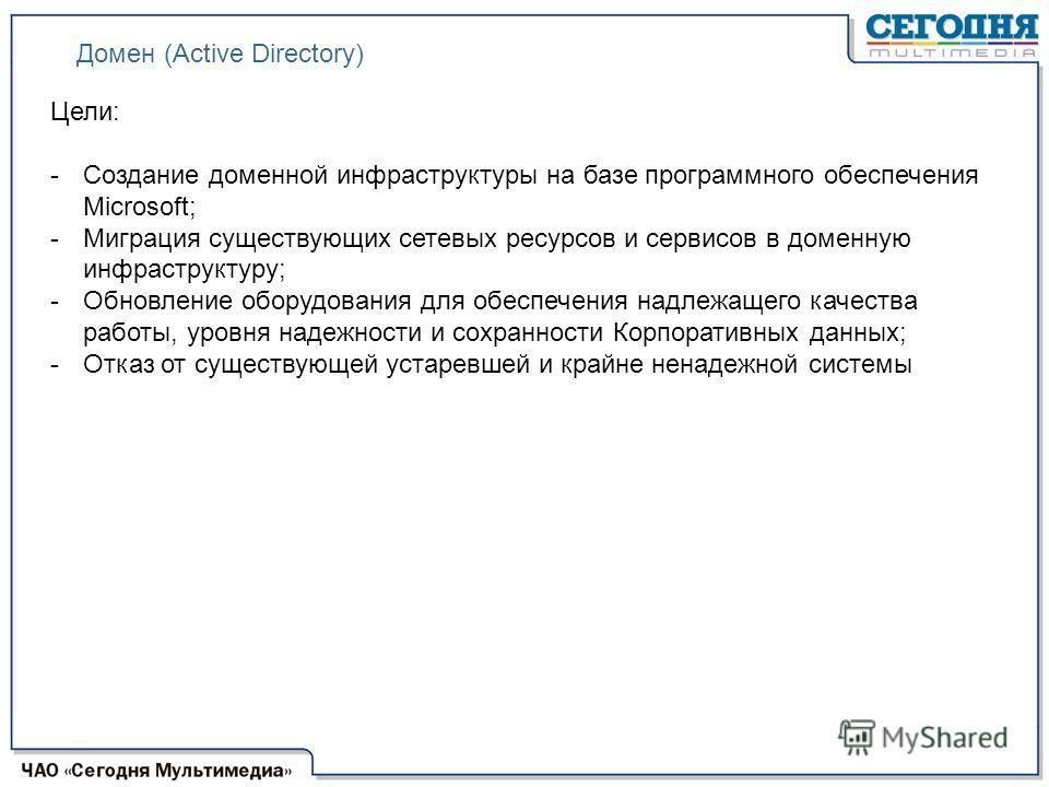 Домен (Active Directory) Цели: -Создание доменной инфраструктуры на базе программного обеспечения Microsoft; -Миграция существующих сетевых ресурсов и сервисов в доменную инфраструктуру; -Обновление оборудования для обеспечения надлежащего качества р