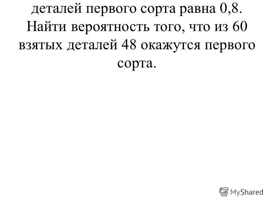 5. Вероятность изготовления деталей первого сорта равна 0,8. Найти вероятность того, что из 60 взятых деталей 48 окажутся первого сорта.