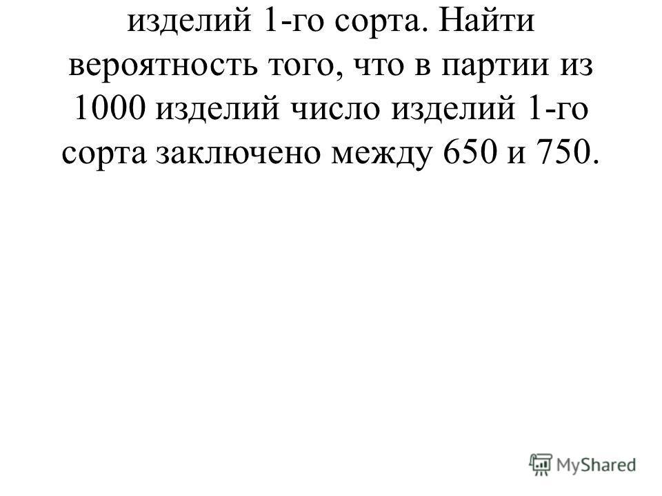 6. Завод выпускает в среднем 70 % изделий 1-го сорта. Найти вероятность того, что в партии из 1000 изделий число изделий 1-го сорта заключено между 650 и 750.